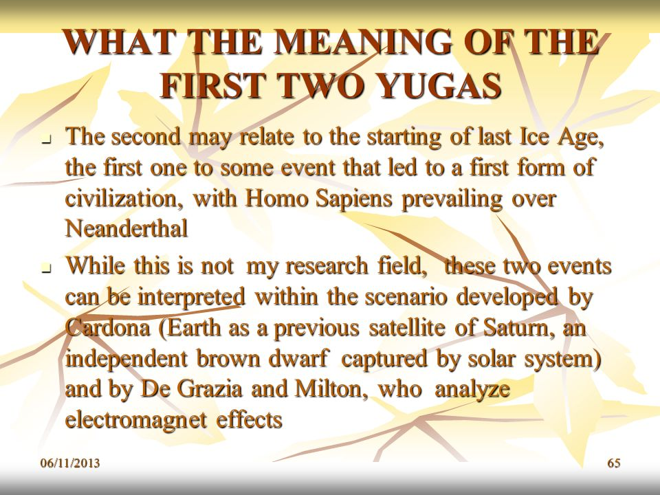 06/11/201365 WHAT THE MEANING OF THE FIRST TWO YUGAS The second may relate to the starting of last Ice Age, the first one to some event that led to a
