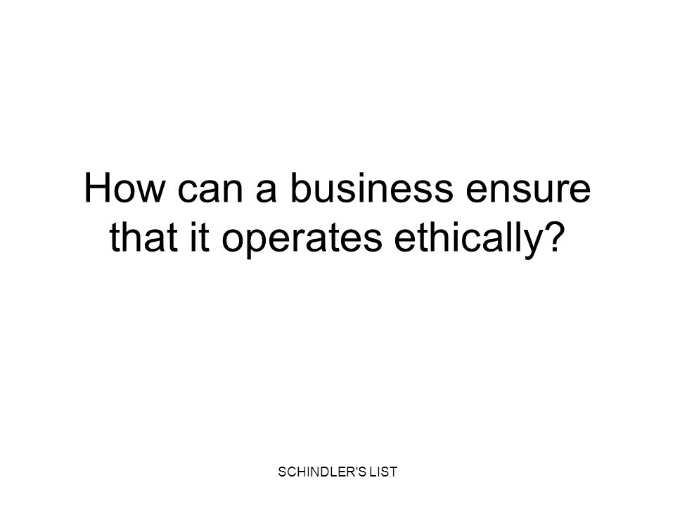 SCHINDLER'S LIST How can a business ensure that it operates ethically?