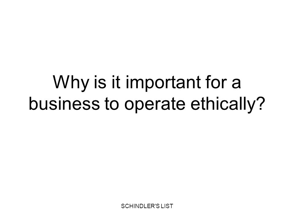 SCHINDLER'S LIST Why is it important for a business to operate ethically?