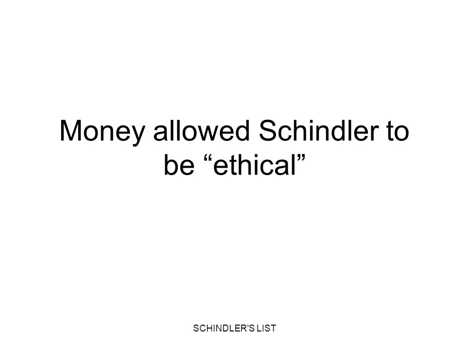SCHINDLER'S LIST Money allowed Schindler to be ethical