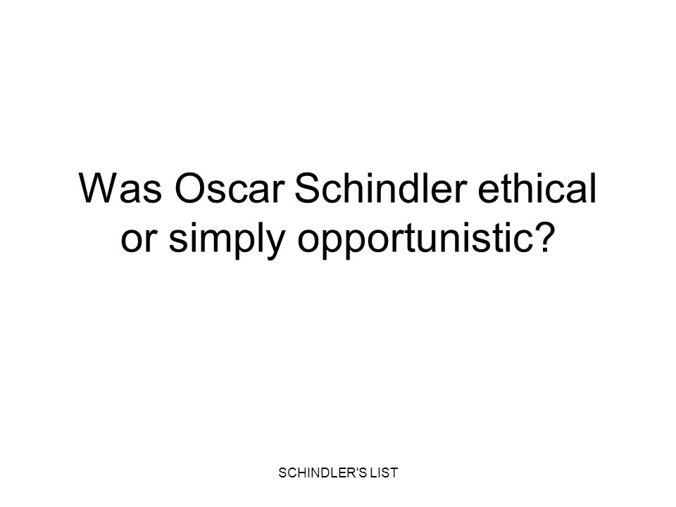 SCHINDLER'S LIST Was Oscar Schindler ethical or simply opportunistic?