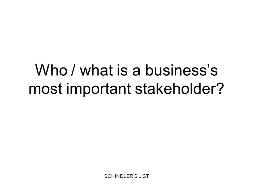 SCHINDLER'S LIST Who / what is a businesss most important stakeholder?
