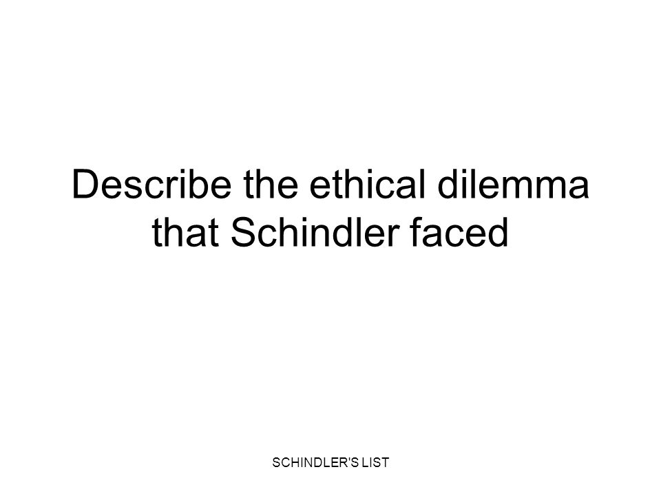 SCHINDLER'S LIST Describe the ethical dilemma that Schindler faced