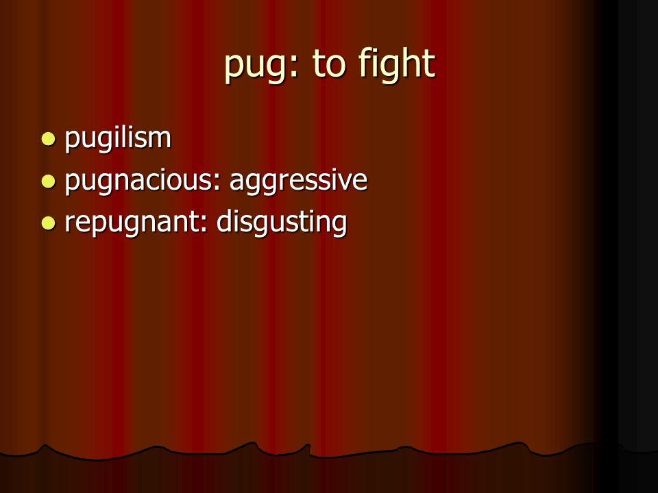 pug: to fight pugilism pugilism pugnacious: aggressive pugnacious: aggressive repugnant: disgusting repugnant: disgusting