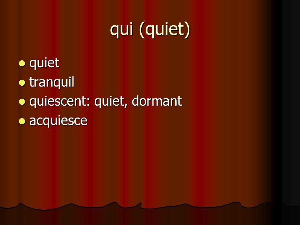 qui (quiet) quiet quiet tranquil tranquil quiescent: quiet, dormant quiescent: quiet, dormant acquiesce acquiesce