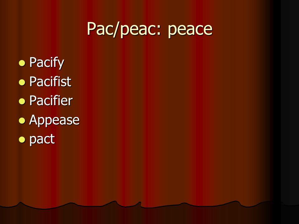 Pac/peac: peace Pacify Pacify Pacifist Pacifist Pacifier Pacifier Appease Appease pact pact
