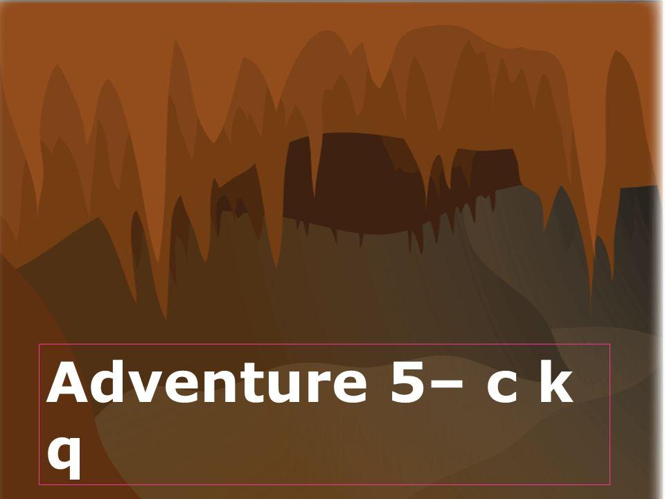 Todays lesson- Adventure 5– c k q