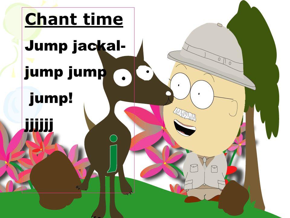 Chant time Jump jackal- jump jump! jjjjjj