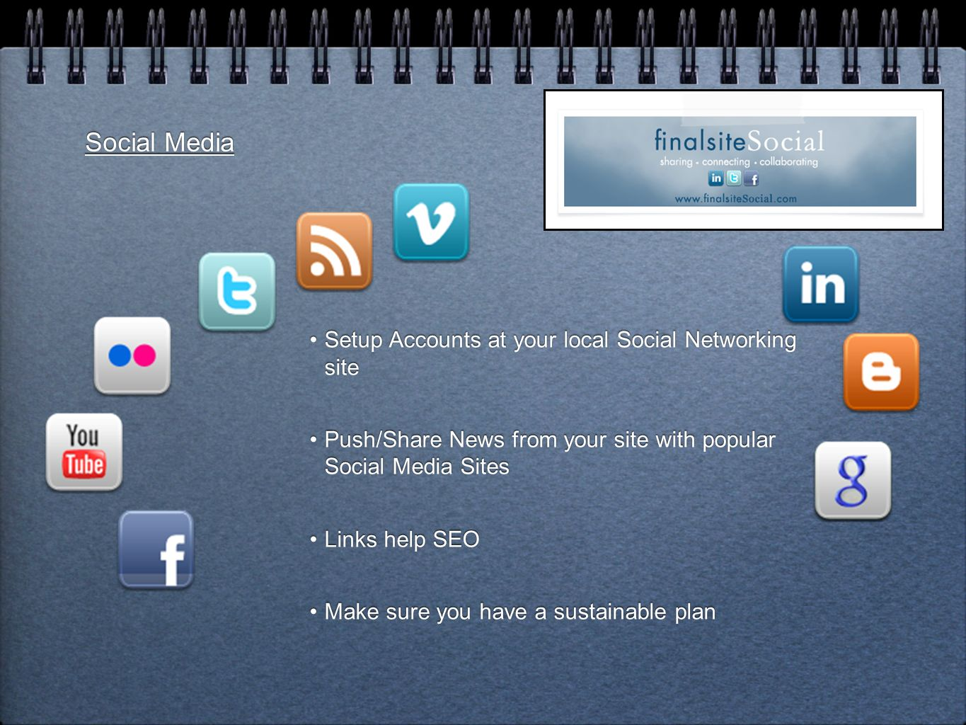 Social Media Setup Accounts at your local Social Networking site Push/Share News from your site with popular Social Media Sites Links help SEO Make sure you have a sustainable plan Setup Accounts at your local Social Networking site Push/Share News from your site with popular Social Media Sites Links help SEO Make sure you have a sustainable plan