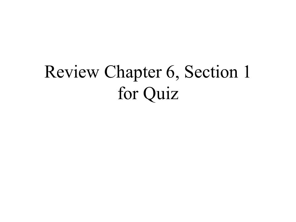 Review Chapter 6, Section 1 for Quiz