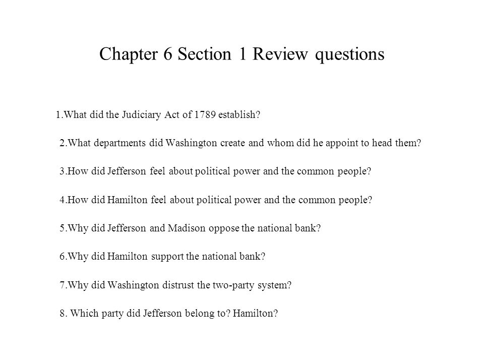 Chapter 6 Section 1 Review questions 1.What did the Judiciary Act of 1789 establish? 2.What departments did Washington create and whom did he appoint