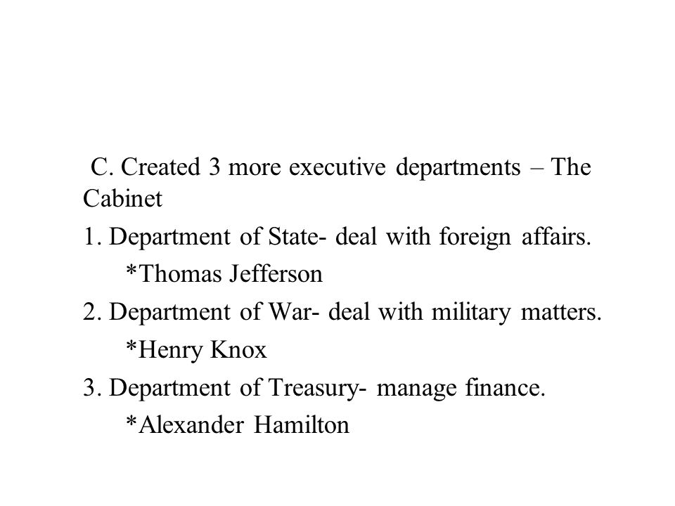 C. Created 3 more executive departments – The Cabinet 1. Department of State- deal with foreign affairs. *Thomas Jefferson 2. Department of War- deal