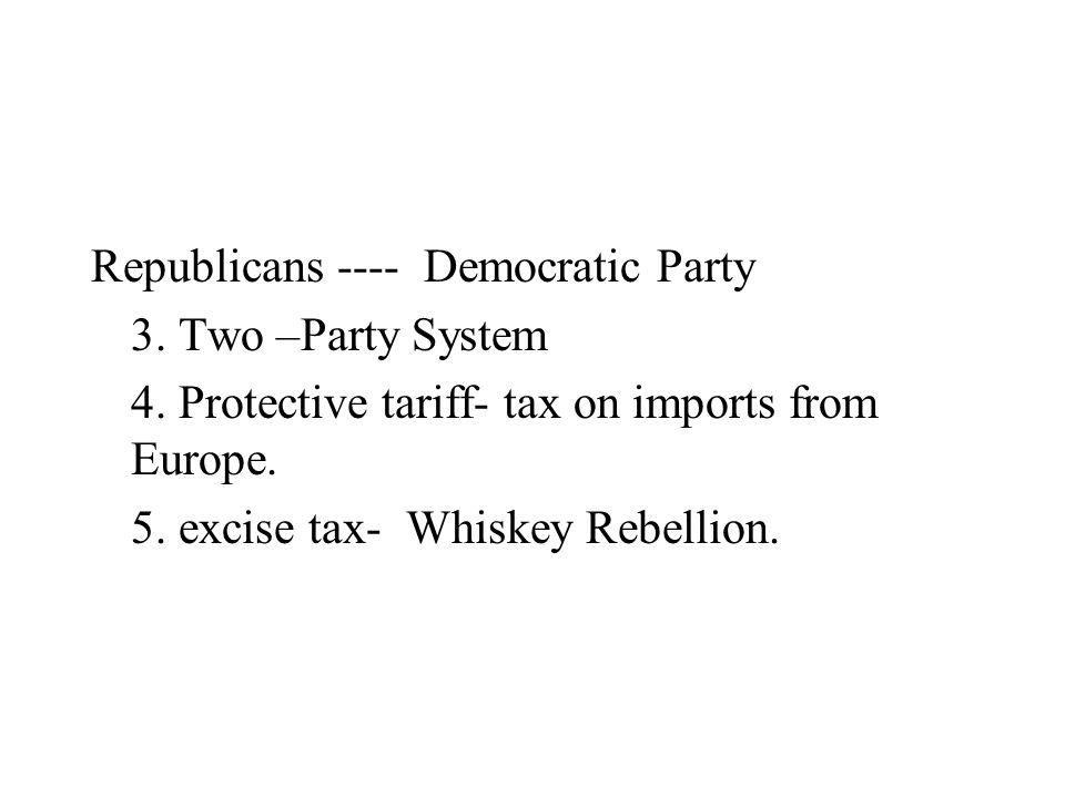 Republicans ---- Democratic Party 3. Two –Party System 4. Protective tariff- tax on imports from Europe. 5. excise tax- Whiskey Rebellion.