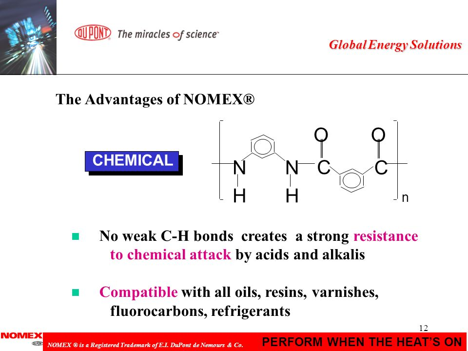 12 PERFORM WHEN THE HEATS ON NOMEX ® is a Registered Trademark of E.I. DuPont de Nemours & Co. Global Energy Solutions n No weak C-H bonds creates a s