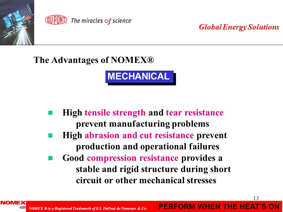 13 PERFORM WHEN THE HEATS ON NOMEX ® is a Registered Trademark of E.I. DuPont de Nemours & Co. Global Energy Solutions MECHANICAL n High tensile stren