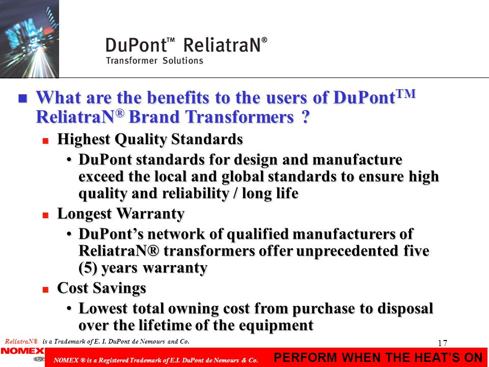 17 PERFORM WHEN THE HEATS ON NOMEX ® is a Registered Trademark of E.I. DuPont de Nemours & Co. n What are the benefits to the users of DuPont TM Relia
