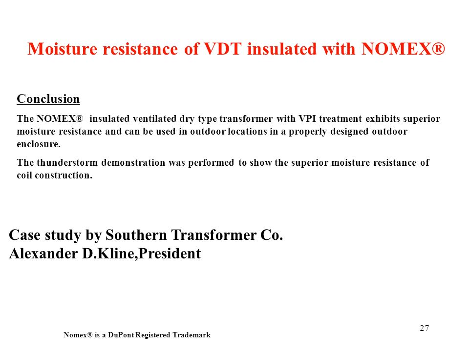 27 Nomex ® is a DuPont Registered Trademark Conclusion The NOMEX® insulated ventilated dry type transformer with VPI treatment exhibits superior moist