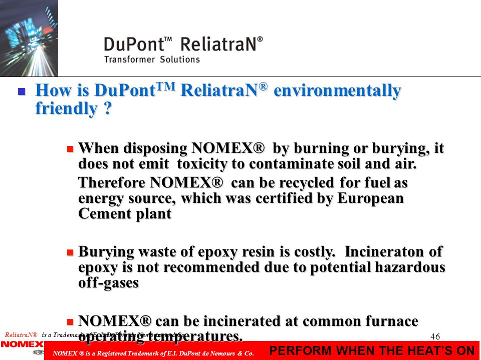 46 PERFORM WHEN THE HEATS ON NOMEX ® is a Registered Trademark of E.I. DuPont de Nemours & Co. n How is DuPont TM ReliatraN ® environmentally friendly