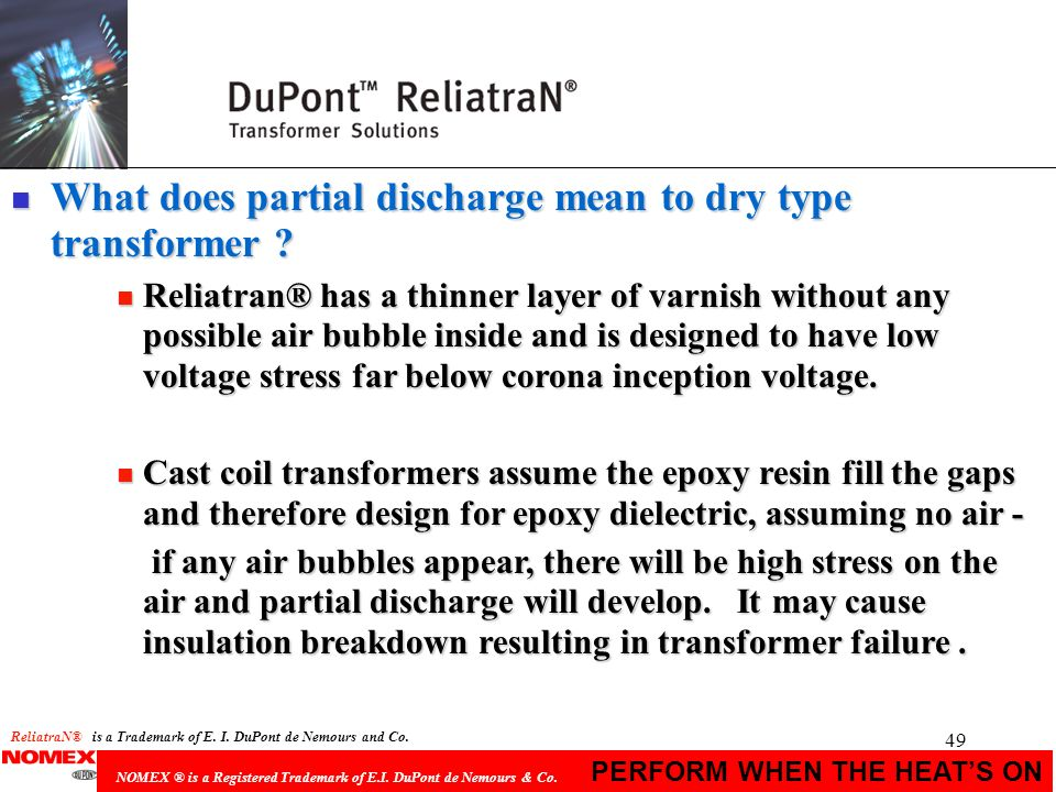 49 PERFORM WHEN THE HEATS ON NOMEX ® is a Registered Trademark of E.I. DuPont de Nemours & Co. n What does partial discharge mean to dry type transfor