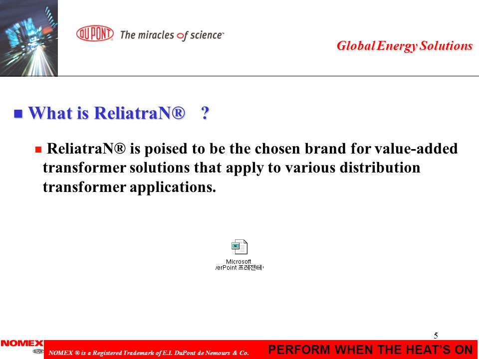 5 PERFORM WHEN THE HEATS ON NOMEX ® is a Registered Trademark of E.I. DuPont de Nemours & Co. Global Energy Solutions n ReliatraN® is poised to be the