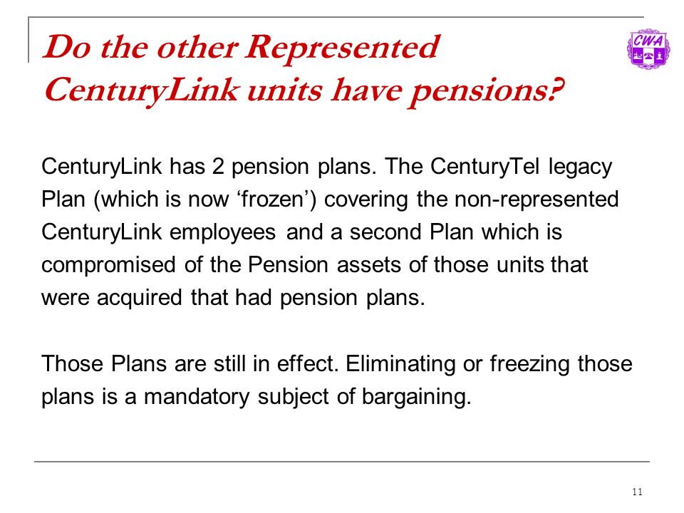 11 Do the other Represented CenturyLink units have pensions? CenturyLink has 2 pension plans. The CenturyTel legacy Plan (which is now frozen) coverin