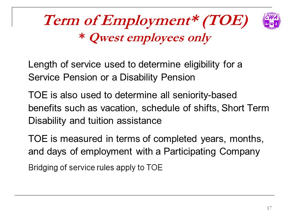 17 Term of Employment* (TOE) * Qwest employees only Length of service used to determine eligibility for a Service Pension or a Disability Pension TOE
