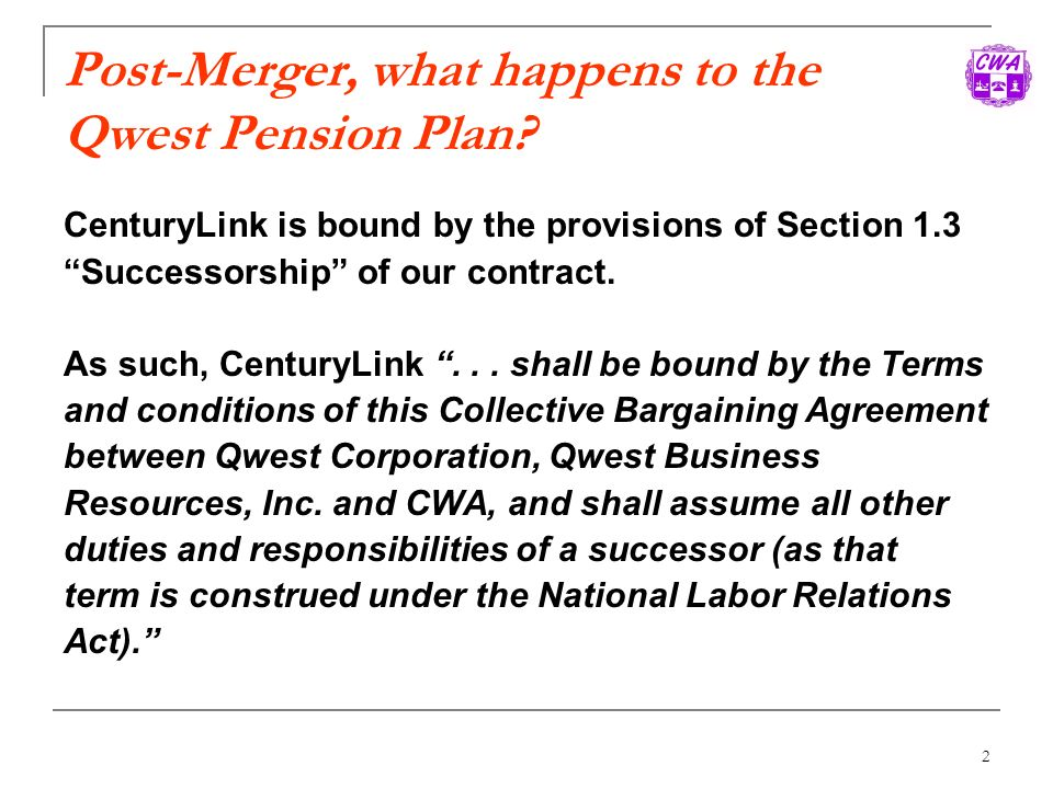2 Post-Merger, what happens to the Qwest Pension Plan? CenturyLink is bound by the provisions of Section 1.3 Successorship of our contract. As such, C