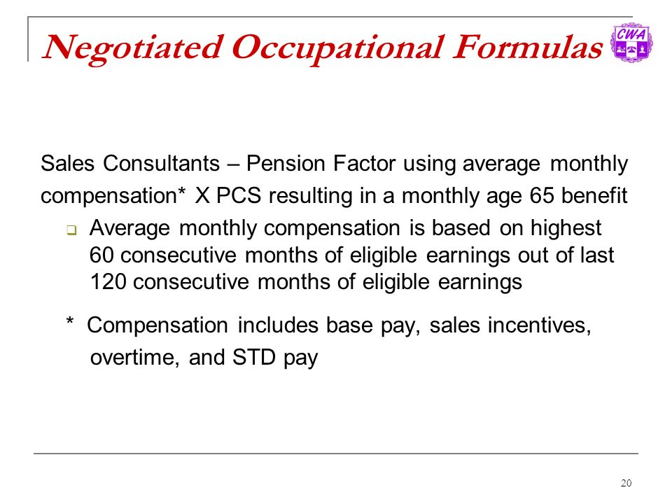 20 Negotiated Occupational Formulas Sales Consultants – Pension Factor using average monthly compensation* X PCS resulting in a monthly age 65 benefit