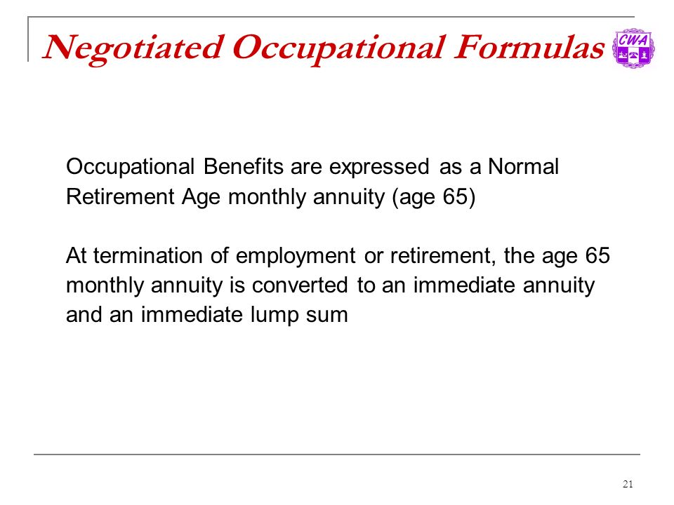 21 Negotiated Occupational Formulas Occupational Benefits are expressed as a Normal Retirement Age monthly annuity (age 65) At termination of employme