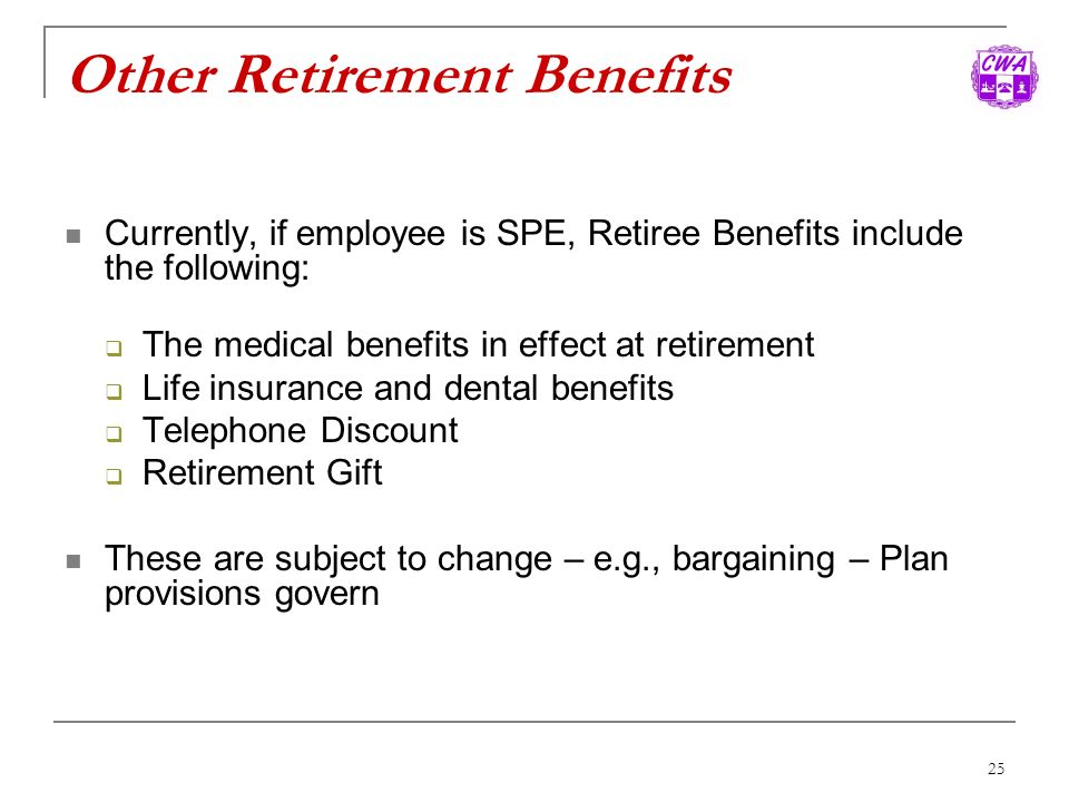 25 Other Retirement Benefits Currently, if employee is SPE, Retiree Benefits include the following: The medical benefits in effect at retirement Life