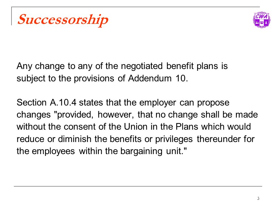 3 Successorship Any change to any of the negotiated benefit plans is subject to the provisions of Addendum 10. Section A.10.4 states that the employer
