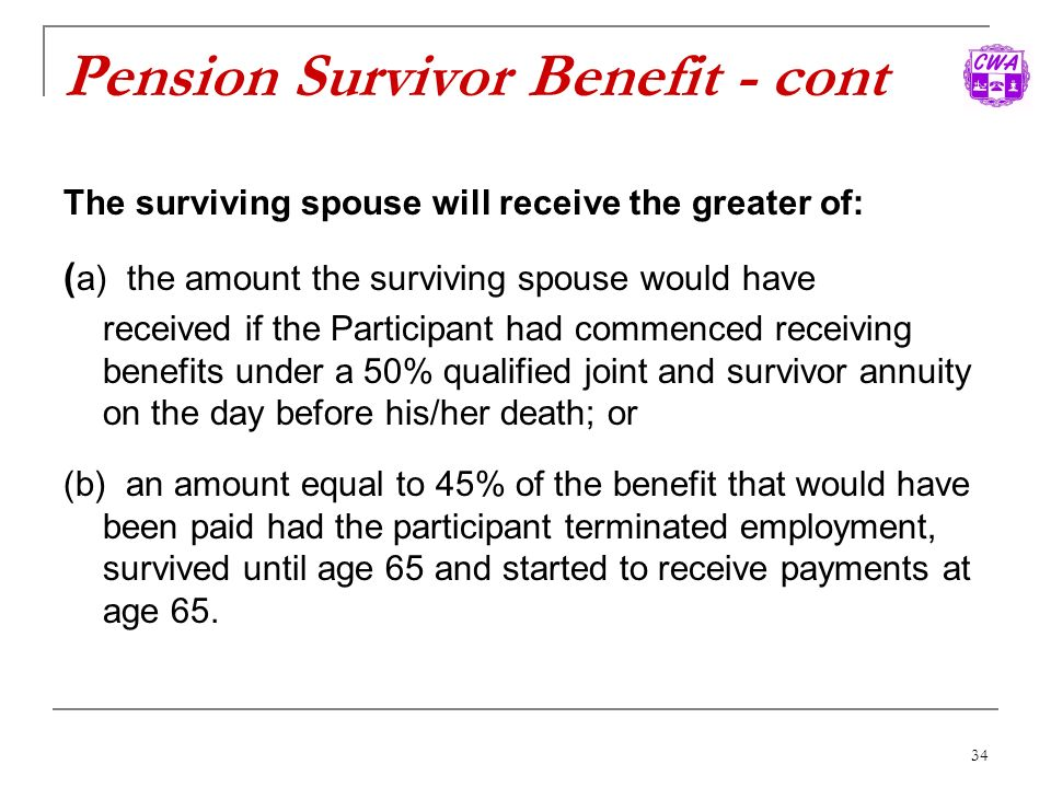 34 Pension Survivor Benefit - cont The surviving spouse will receive the greater of: ( a) the amount the surviving spouse would have received if the P