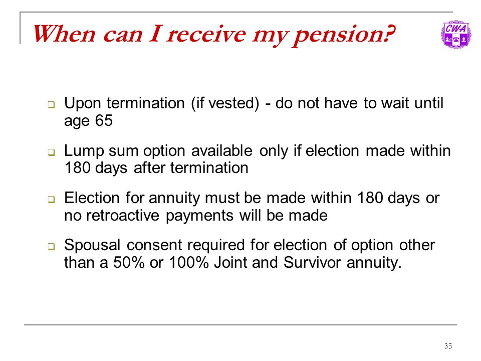 35 When can I receive my pension? Upon termination (if vested) - do not have to wait until age 65 Lump sum option available only if election made with