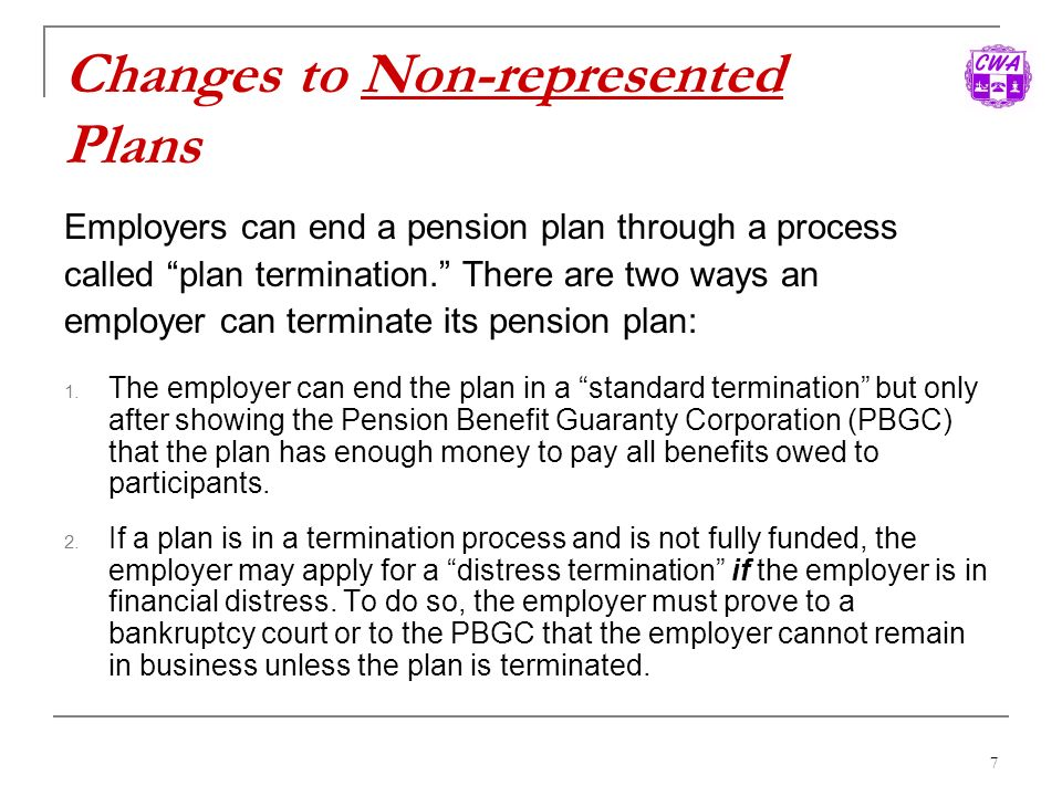 7 Changes to Non-represented Plans Employers can end a pension plan through a process called plan termination. There are two ways an employer can term