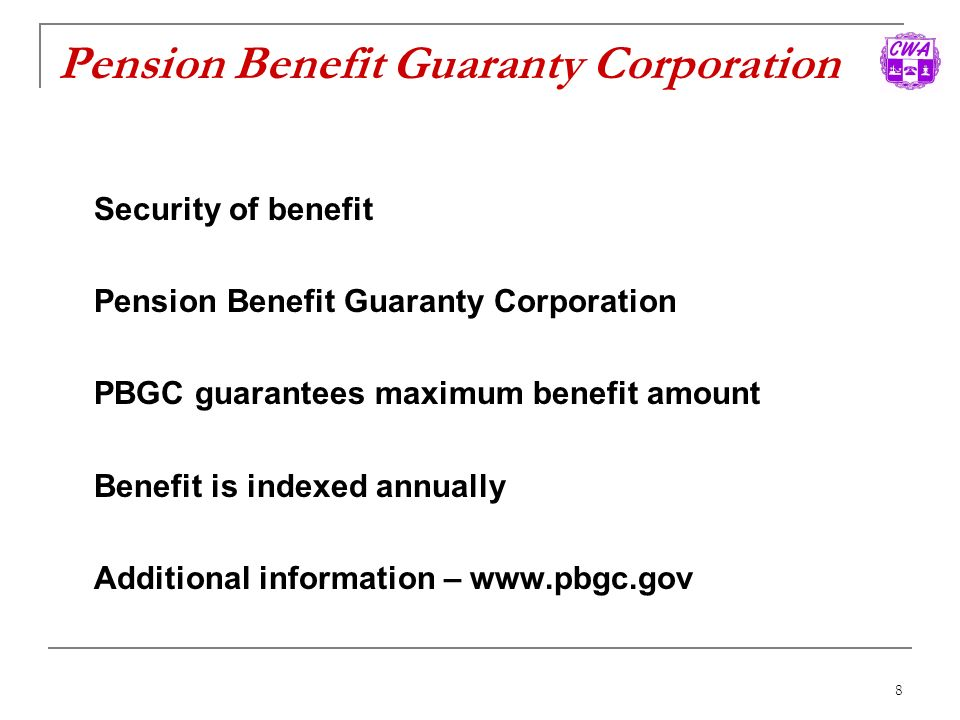 8 Pension Benefit Guaranty Corporation Security of benefit Pension Benefit Guaranty Corporation PBGC guarantees maximum benefit amount Benefit is inde