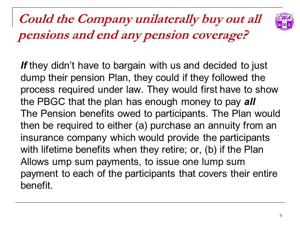 9 Could the Company unilaterally buy out all pensions and end any pension coverage? If they didnt have to bargain with us and decided to just dump the