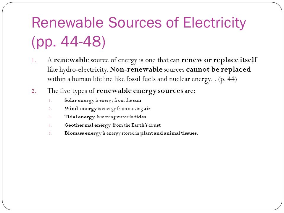 Renewable Sources of Electricity (pp. 44-48) 1. A renewable source of energy is one that can renew or replace itself like hydro-electricity. Non-renew