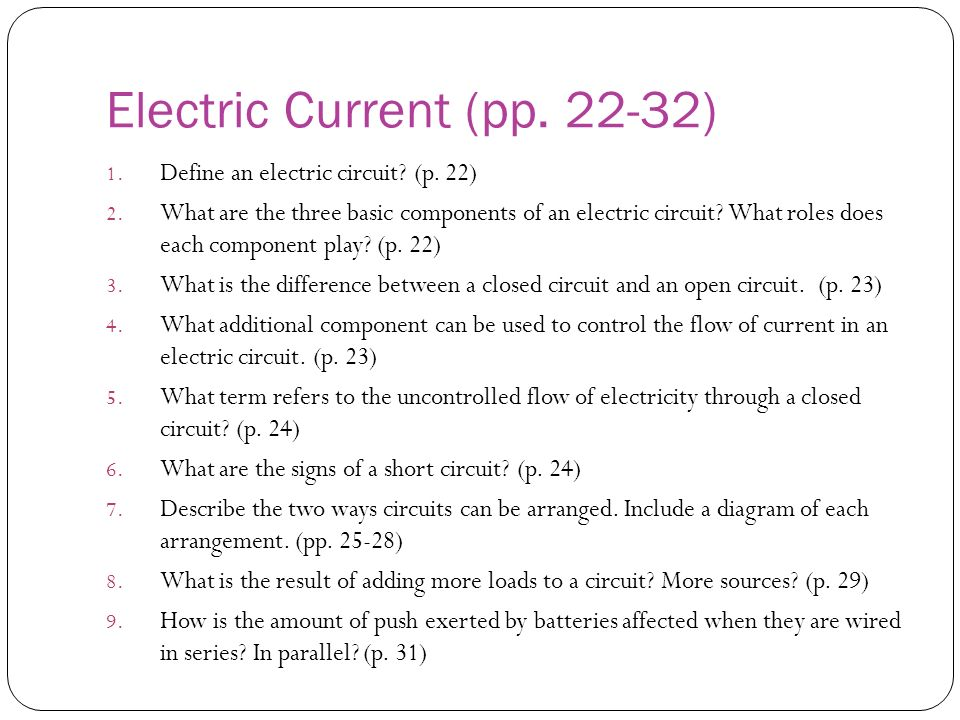 Electric Current (pp. 22-32) 1. Define an electric circuit? (p. 22) 2. What are the three basic components of an electric circuit? What roles does eac