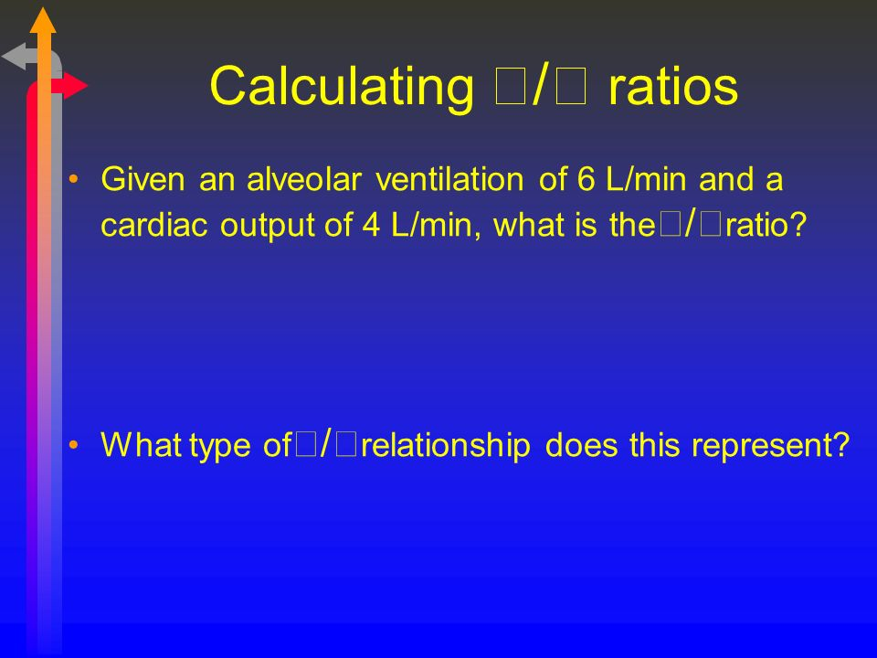 Calculating / ratios Given an alveolar ventilation of 6 L/min and a cardiac output of 4 L/min, what is the / ratio? What type of / relationship does t