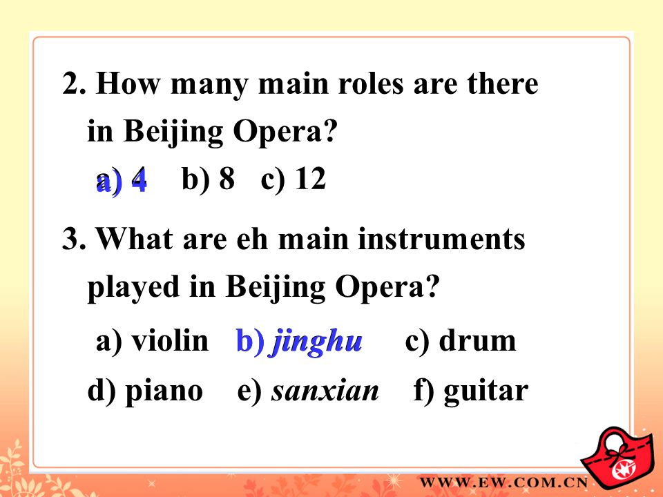 2. How many main roles are there in Beijing Opera? a) 4 b) 8 c) 12 3. What are eh main instruments played in Beijing Opera? a) violin b) jinghu c) dru