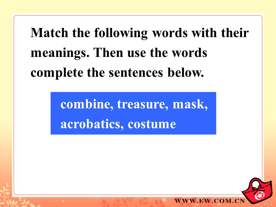Match the following words with their meanings. Then use the words complete the sentences below. combine, treasure, mask, acrobatics, costume