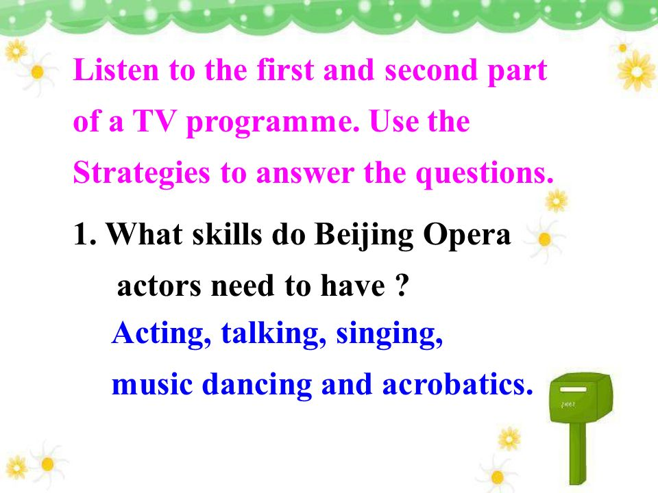 Listen to the first and second part of a TV programme. Use the Strategies to answer the questions. 1. What skills do Beijing Opera actors need to have