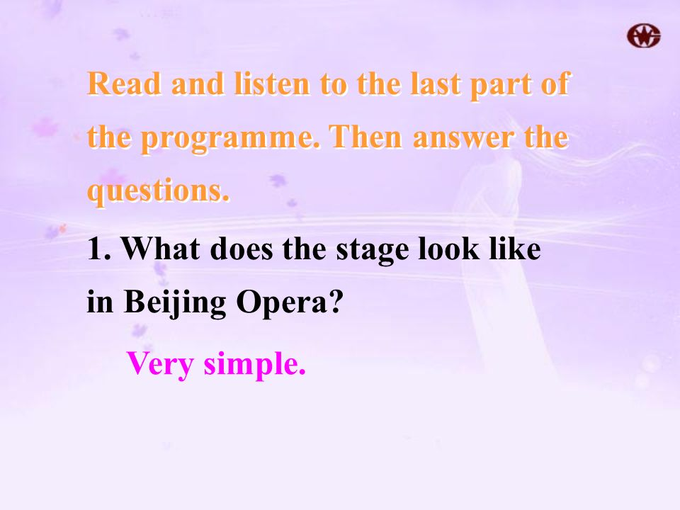 Read and listen to the last part of the programme. Then answer the questions. 1. What does the stage look like in Beijing Opera? Very simple.