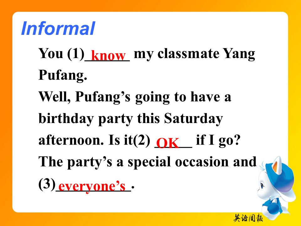 You (1)______ my classmate Yang Pufang. Well, Pufangs going to have a birthday party this Saturday afternoon. Is it(2) _____ if I go? The partys a spe