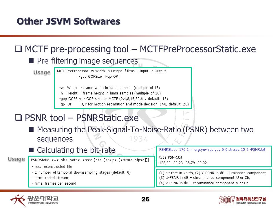 Other JSVM Softwares MCTF pre-processing tool – MCTFPreProcessorStatic.exe Pre-filtering image sequences PSNR tool – PSNRStatic.exe Measuring the Peak