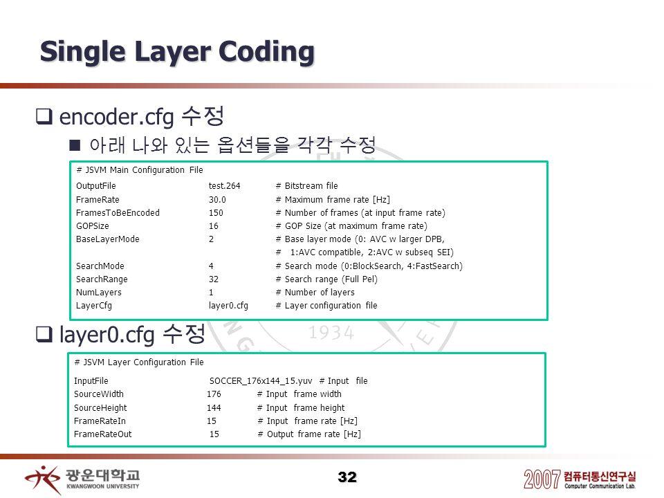 Single Layer Coding encoder.cfg layer0.cfg 32 # JSVM Main Configuration File OutputFile test.264 # Bitstream file FrameRate 30.0 # Maximum frame rate