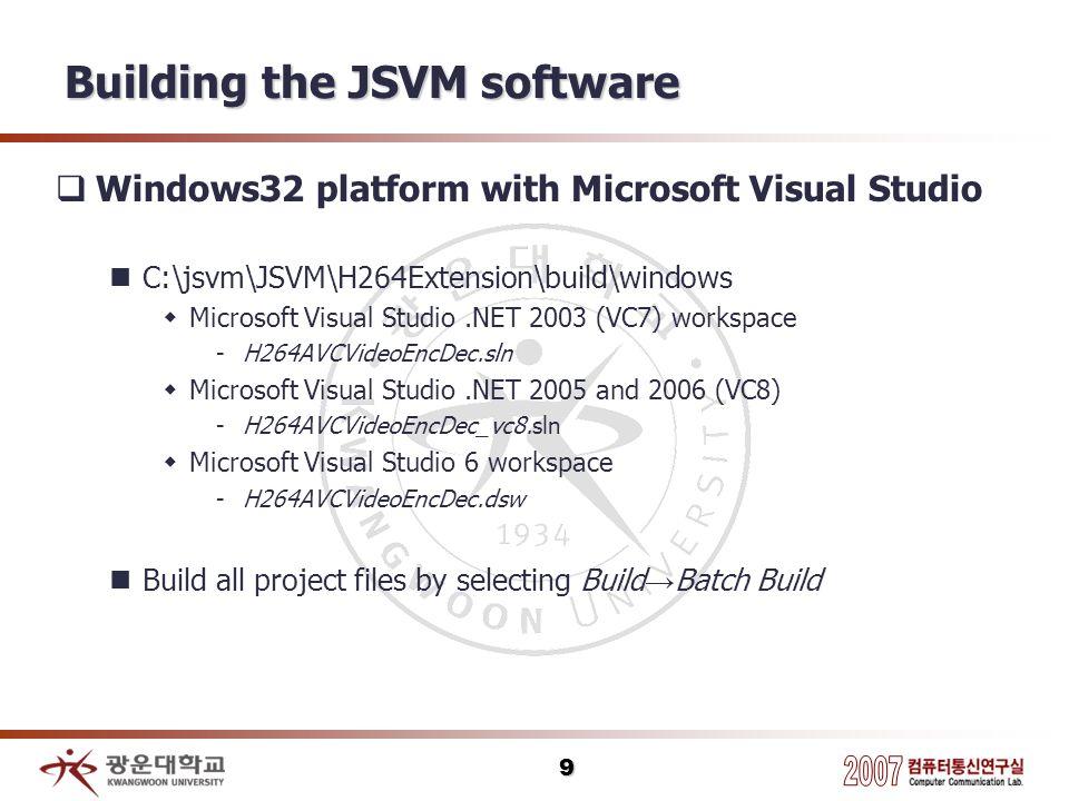 9 Building the JSVM software Windows32 platform with Microsoft Visual Studio C:\jsvm\JSVM\H264Extension\build\windows Microsoft Visual Studio.NET 2003