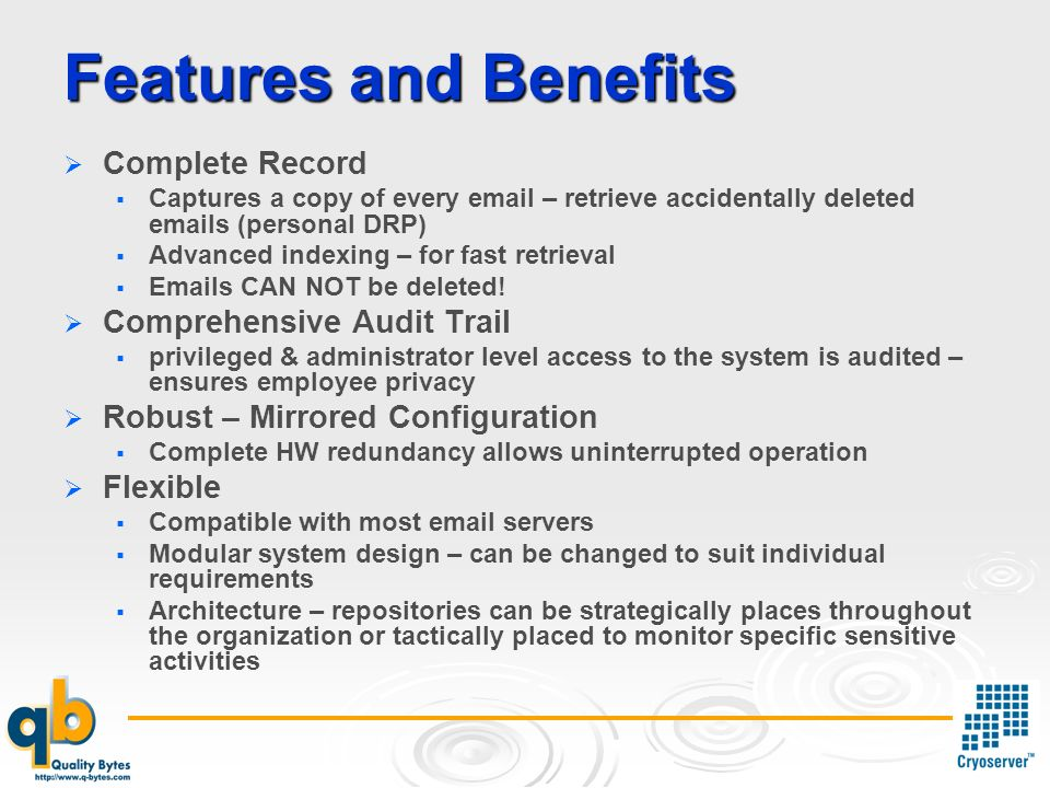 Features and Benefits Complete Record Captures a copy of every email – retrieve accidentally deleted emails (personal DRP) Advanced indexing – for fast retrieval Emails CAN NOT be deleted.