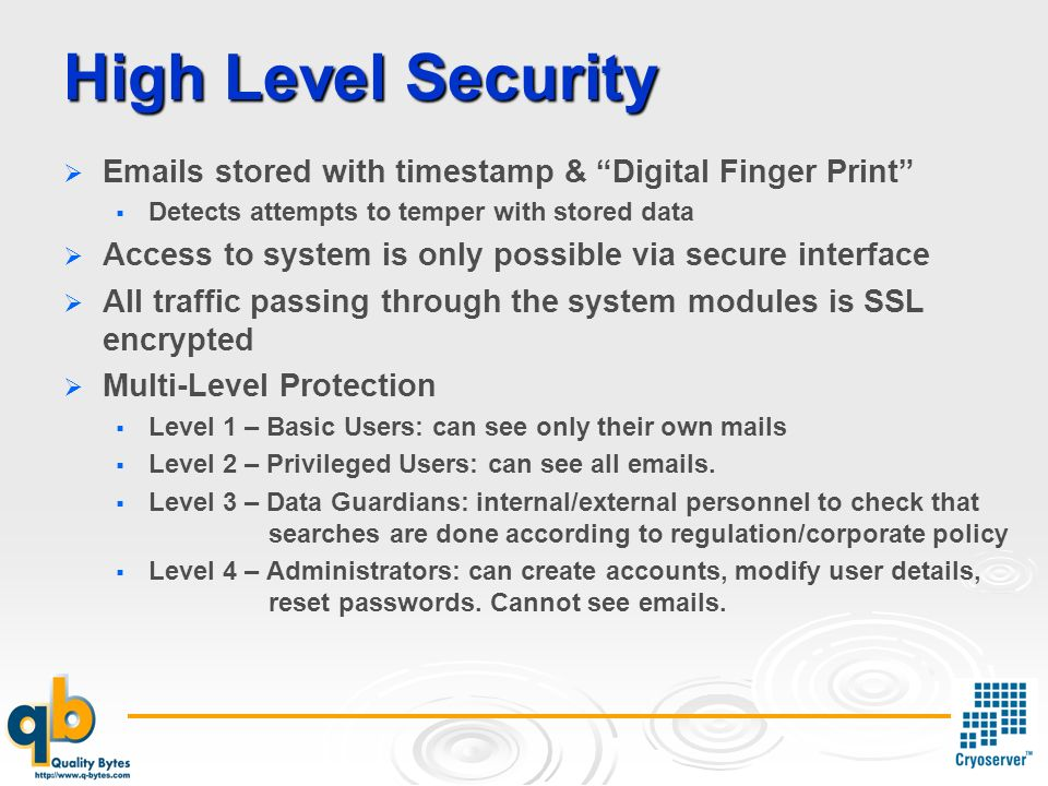 High Level Security Emails stored with timestamp & Digital Finger Print Detects attempts to temper with stored data Access to system is only possible via secure interface All traffic passing through the system modules is SSL encrypted Multi-Level Protection Level 1 – Basic Users: can see only their own mails Level 2 – Privileged Users: can see all emails.
