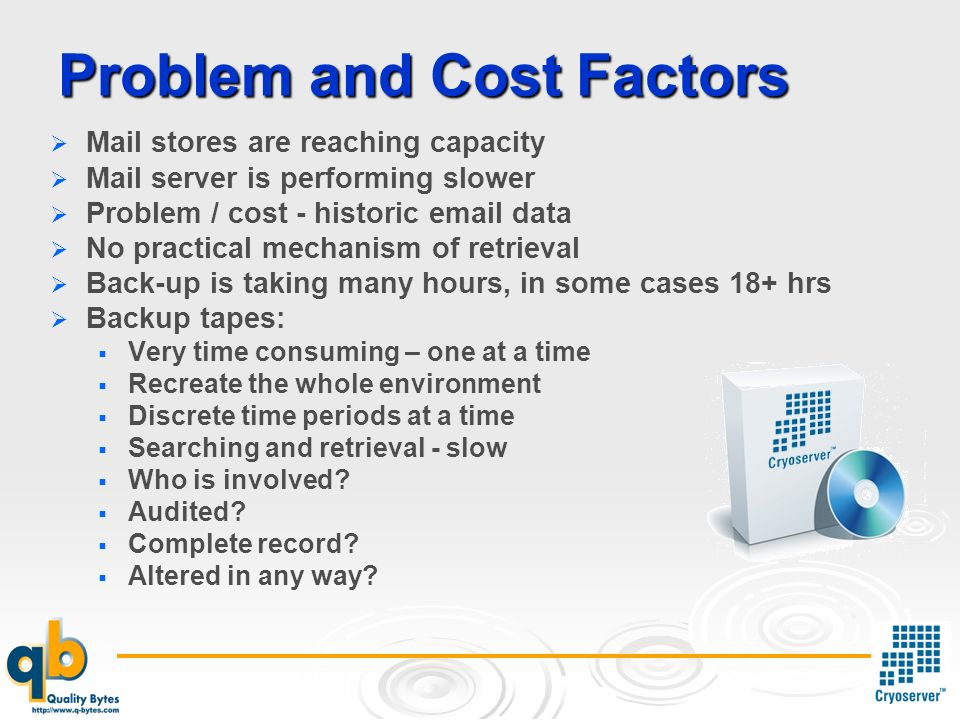 Problem and Cost Factors Mail stores are reaching capacity Mail server is performing slower Problem / cost - historic email data No practical mechanism of retrieval Back-up is taking many hours, in some cases 18+ hrs Backup tapes: Very time consuming – one at a time Recreate the whole environment Discrete time periods at a time Searching and retrieval - slow Who is involved.